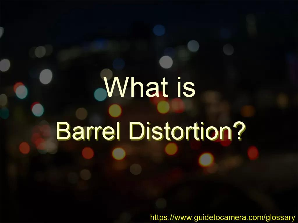 What is Barrel Distortion?